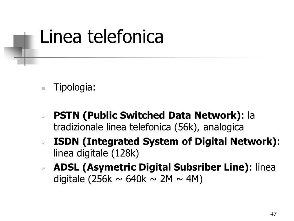 47 Linea telefonica Tipologia:  PSTN (Public Switched Data Network): la tradizionale linea telefonica (56k), analogica  ISDN (Integrated System of Digital Network): linea digitale (128k)  ADSL (Asymetric Digital Subsriber Line): linea digitale (256k ~ 640k ~ 2M ~ 4M)