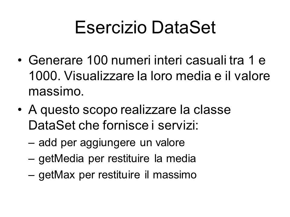 public class Dataset { private int numero, count, tot, max; private double media; /** Crea una nuova istanza della classe Datase */ public Dataset() { numero = 0; count=0;} public void addValue(int fnumero) { tot=tot+fnumero; count++; if (count==1    fnumero>max) max=fnumero; } public int getTot(){ return tot; } public double getAverage(){ media = (double)tot/count; return media; } public int getMax(){ return max; }