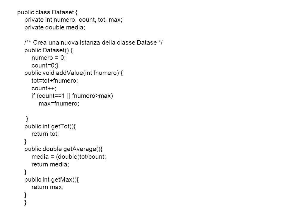 import java.util.*; public class DatasetClient { public static void main(String[] args){ int num; Dataset calcolo = new Dataset(); for (int count=1; count<=100;count++){ num=(int)(Math.random()*1000 +1); calcolo.addValue(num); } System.out.println( Il numero più grande è: + calcolo.getMax()); System.out.println( La media è: + calcolo.getAverage()); }