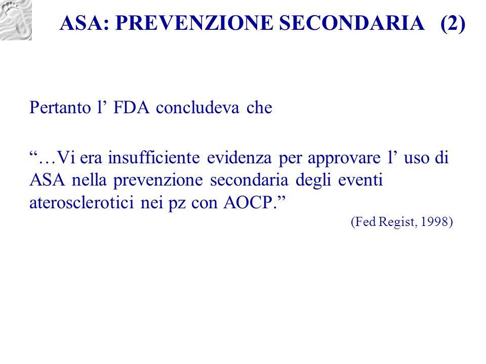 """ASA: PREVENZIONE SECONDARIA (2) Pertanto l' FDA concludeva che """"…Vi era insufficiente evidenza per approvare l' uso di ASA nella prevenzione secondari"""