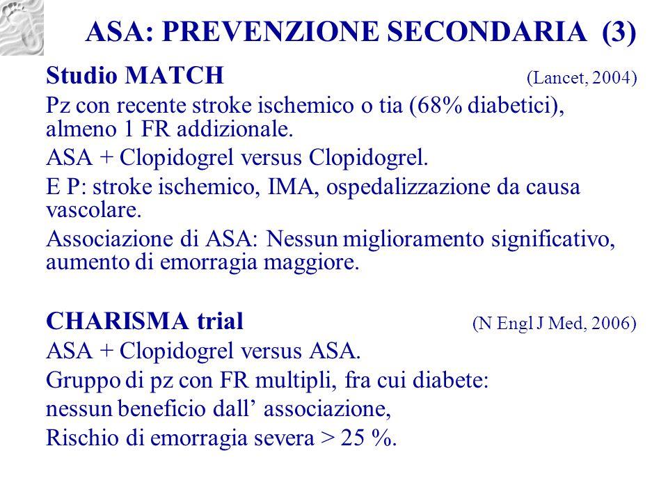 ASA: PREVENZIONE SECONDARIA (3) Studio MATCH (Lancet, 2004) Pz con recente stroke ischemico o tia (68% diabetici), almeno 1 FR addizionale. ASA + Clop