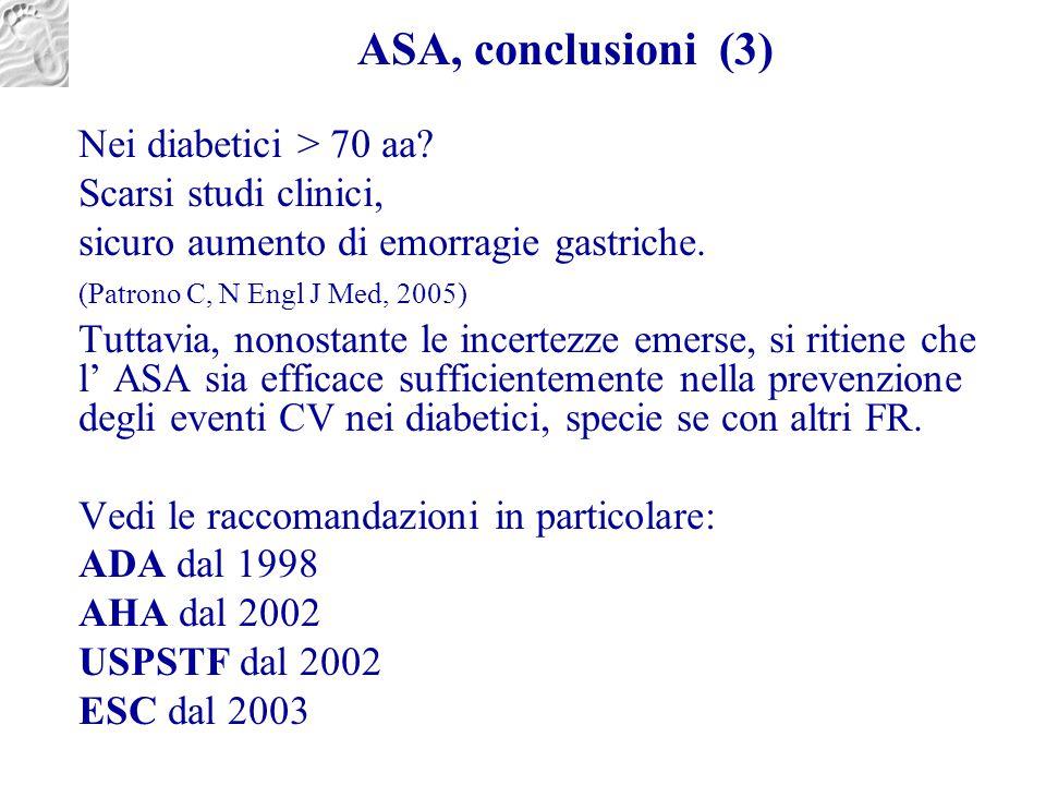 ASA, conclusioni (3) Nei diabetici > 70 aa? Scarsi studi clinici, sicuro aumento di emorragie gastriche. (Patrono C, N Engl J Med, 2005) Tuttavia, non