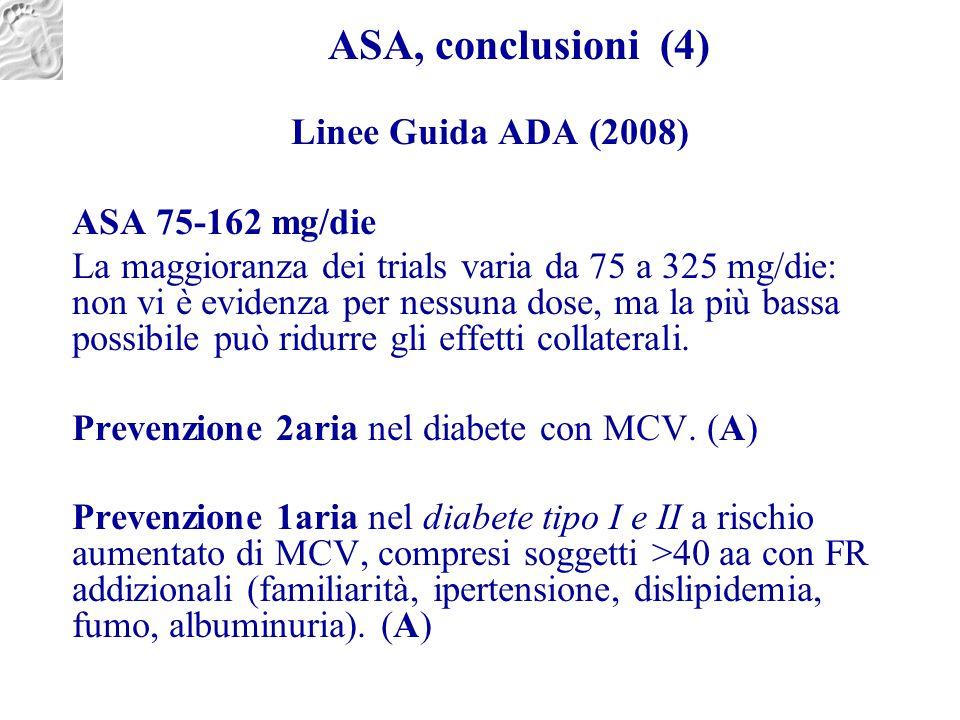ASA, conclusioni (4) Linee Guida ADA (2008) ASA 75-162 mg/die La maggioranza dei trials varia da 75 a 325 mg/die: non vi è evidenza per nessuna dose,