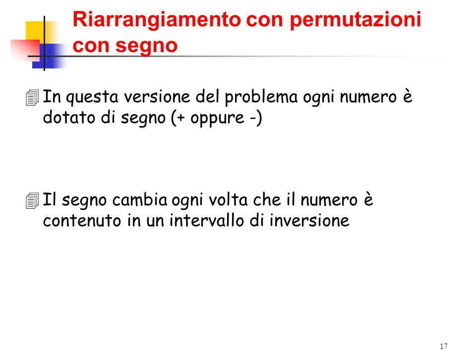 17 4In questa versione del problema ogni numero è dotato di segno (+ oppure -) 4Il segno cambia ogni volta che il numero è contenuto in un intervallo di inversione Riarrangiamento con permutazioni con segno