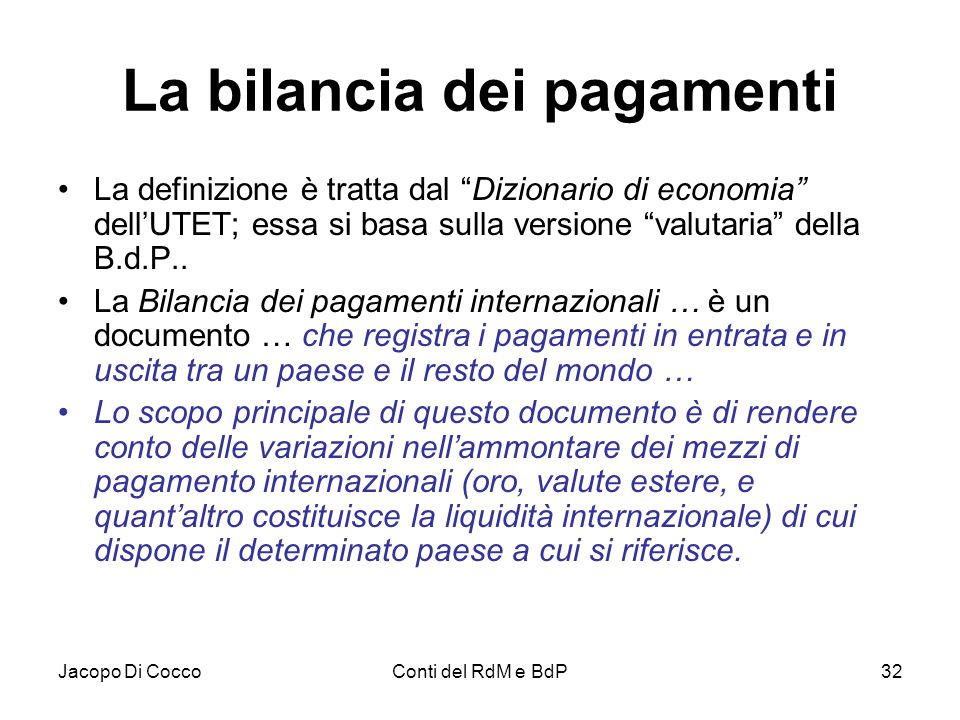 """Jacopo Di CoccoConti del RdM e BdP32 La bilancia dei pagamenti La definizione è tratta dal """"Dizionario di economia"""" dell'UTET; essa si basa sulla vers"""