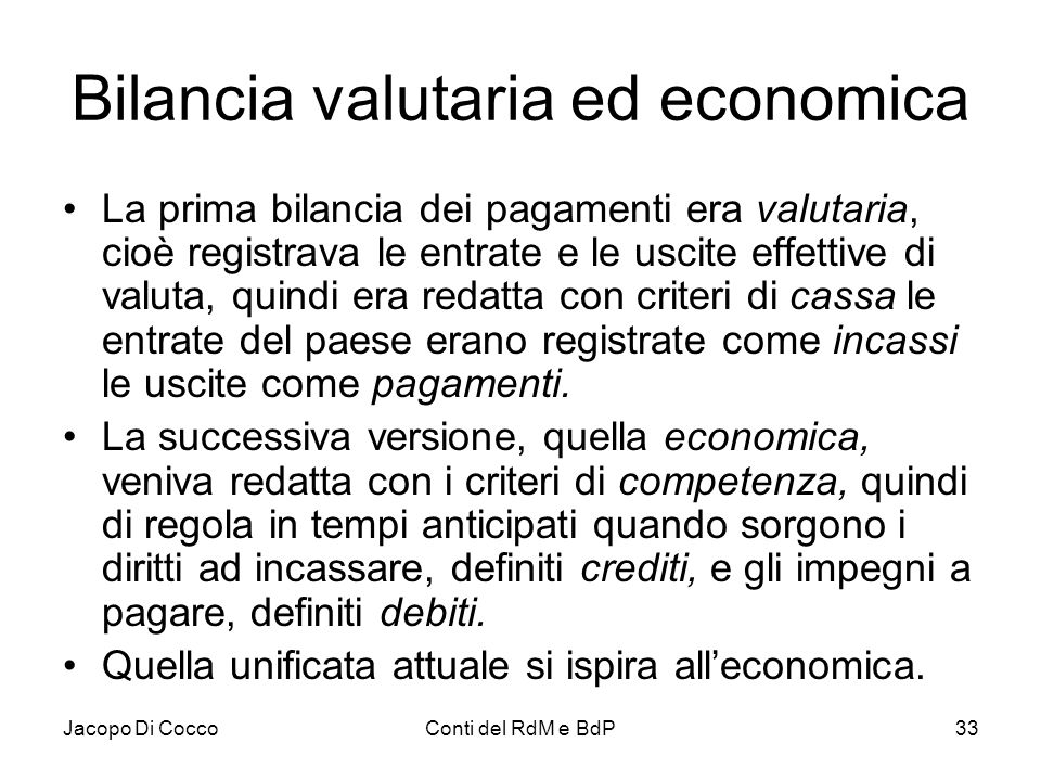 Jacopo Di CoccoConti del RdM e BdP33 Bilancia valutaria ed economica La prima bilancia dei pagamenti era valutaria, cioè registrava le entrate e le us