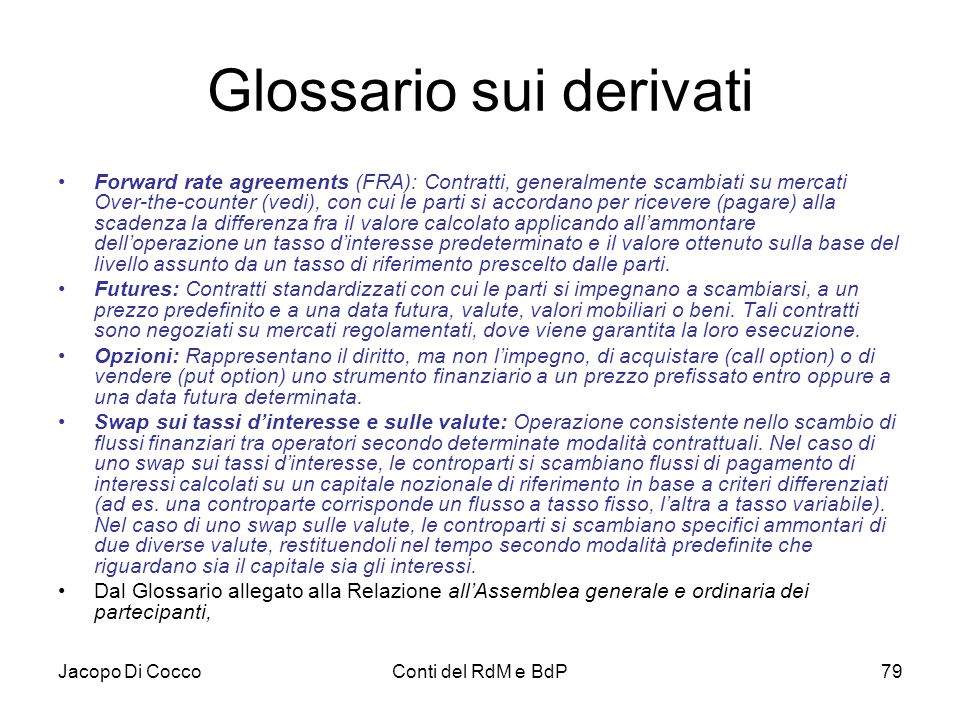 Jacopo Di CoccoConti del RdM e BdP79 Glossario sui derivati Forward rate agreements (FRA): Contratti, generalmente scambiati su mercati Over-the-count
