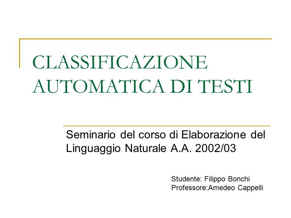 CLASSIFICAZIONE AUTOMATICA DI TESTI Seminario del corso di Elaborazione del Linguaggio Naturale A.A. 2002/03 Studente: Filippo Bonchi Professore:Amede