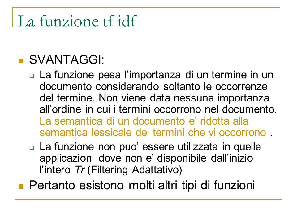 La funzione tf idf SVANTAGGI:  La funzione pesa l'importanza di un termine in un documento considerando soltanto le occorrenze del termine. Non viene