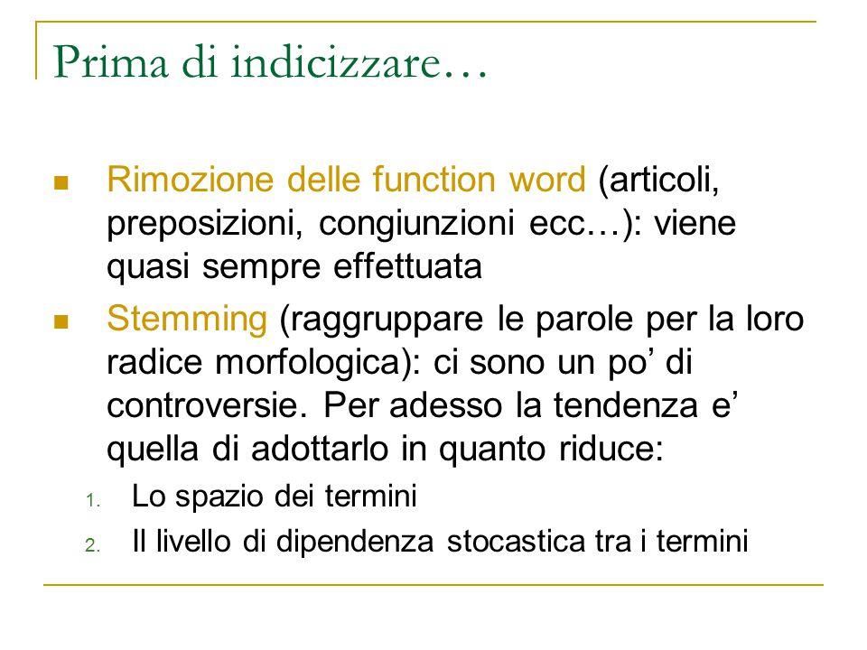 Prima di indicizzare… Rimozione delle function word (articoli, preposizioni, congiunzioni ecc…): viene quasi sempre effettuata Stemming (raggruppare l