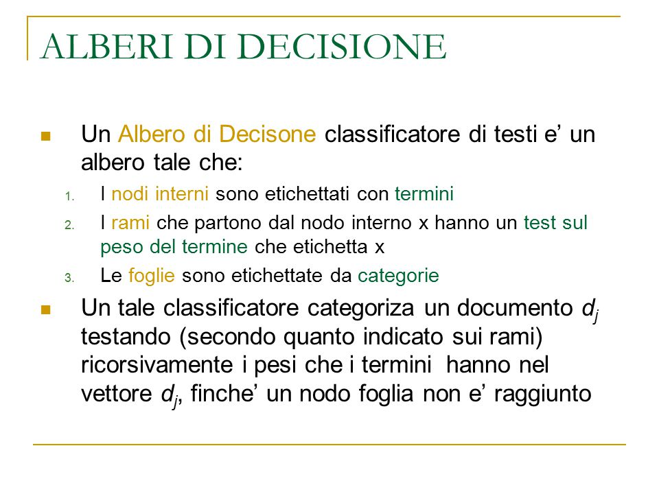 ALBERI DI DECISIONE Un Albero di Decisone classificatore di testi e' un albero tale che: 1. I nodi interni sono etichettati con termini 2. I rami che