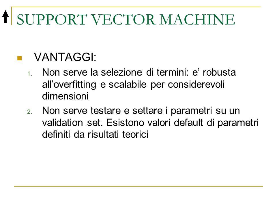 SUPPORT VECTOR MACHINE VANTAGGI: 1. Non serve la selezione di termini: e' robusta all'overfitting e scalabile per considerevoli dimensioni 2. Non serv