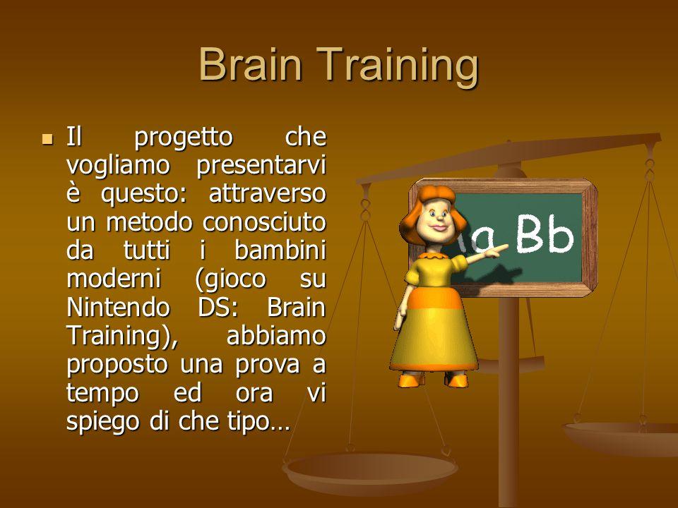 Brain Training Il progetto che vogliamo presentarvi è questo: attraverso un metodo conosciuto da tutti i bambini moderni (gioco su Nintendo DS: Brain Training), abbiamo proposto una prova a tempo ed ora vi spiego di che tipo… Il progetto che vogliamo presentarvi è questo: attraverso un metodo conosciuto da tutti i bambini moderni (gioco su Nintendo DS: Brain Training), abbiamo proposto una prova a tempo ed ora vi spiego di che tipo…