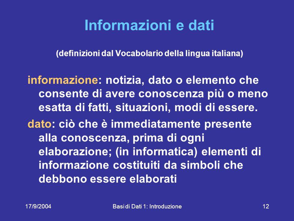 17/9/2004Basi di Dati 1: Introduzione12 Informazioni e dati (definizioni dal Vocabolario della lingua italiana) informazione: notizia, dato o elemento che consente di avere conoscenza più o meno esatta di fatti, situazioni, modi di essere.