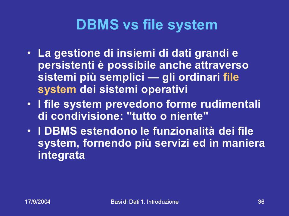 17/9/2004Basi di Dati 1: Introduzione36 DBMS vs file system La gestione di insiemi di dati grandi e persistenti è possibile anche attraverso sistemi più semplici — gli ordinari file system dei sistemi operativi I file system prevedono forme rudimentali di condivisione: tutto o niente I DBMS estendono le funzionalità dei file system, fornendo più servizi ed in maniera integrata