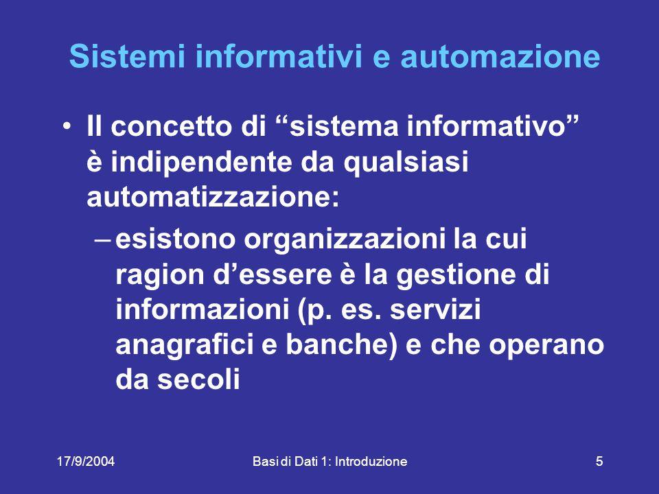 17/9/2004Basi di Dati 1: Introduzione5 Sistemi informativi e automazione Il concetto di sistema informativo è indipendente da qualsiasi automatizzazione: –esistono organizzazioni la cui ragion d'essere è la gestione di informazioni (p.