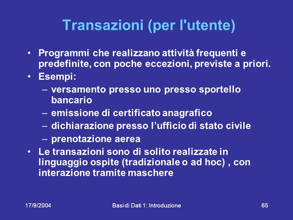 17/9/2004Basi di Dati 1: Introduzione65 Transazioni (per l utente) Programmi che realizzano attività frequenti e predefinite, con poche eccezioni, previste a priori.