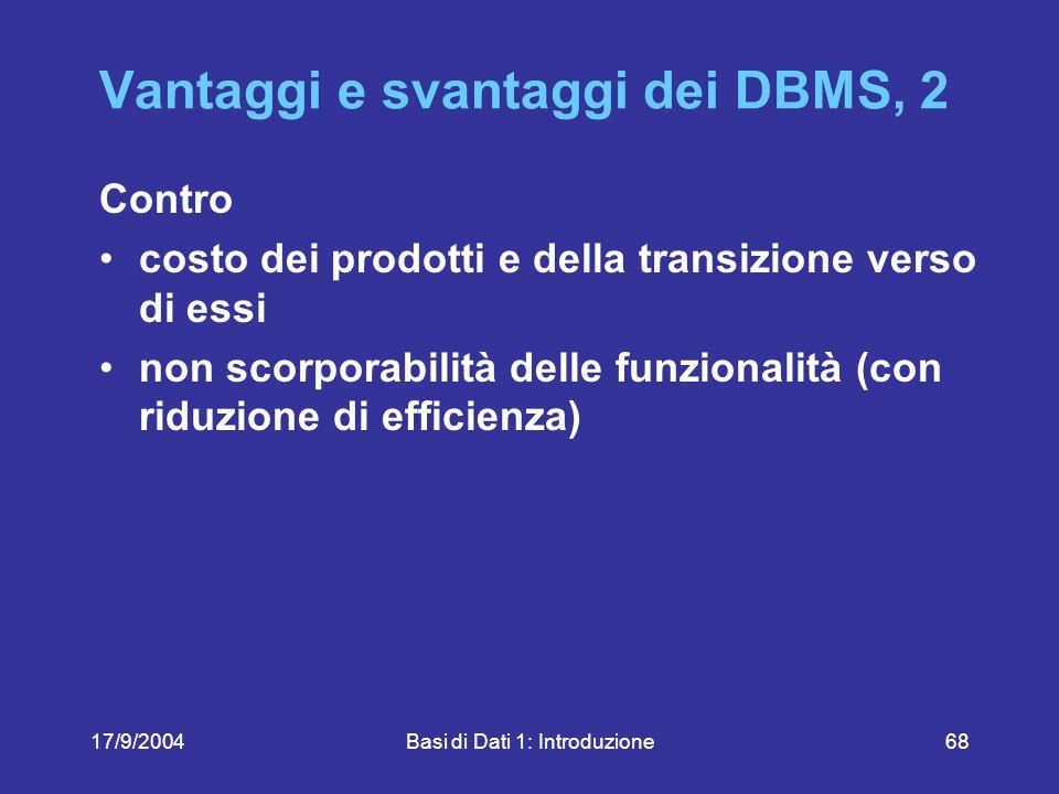 17/9/2004Basi di Dati 1: Introduzione68 Vantaggi e svantaggi dei DBMS, 2 Contro costo dei prodotti e della transizione verso di essi non scorporabilità delle funzionalità (con riduzione di efficienza)