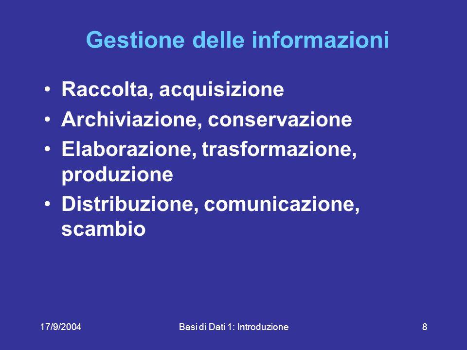 17/9/2004Basi di Dati 1: Introduzione8 Gestione delle informazioni Raccolta, acquisizione Archiviazione, conservazione Elaborazione, trasformazione, produzione Distribuzione, comunicazione, scambio