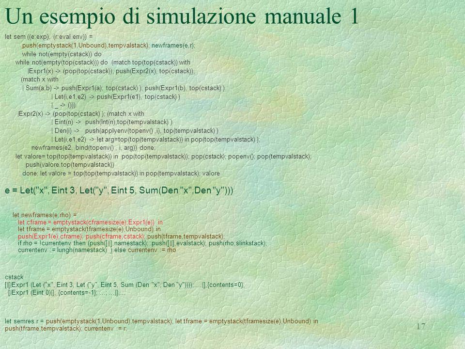 17 Un esempio di simulazione manuale 1 let sem ((e:exp), (r:eval env)) = push(emptystack(1,Unbound),tempvalstack); newframes(e,r); while not(empty(cst