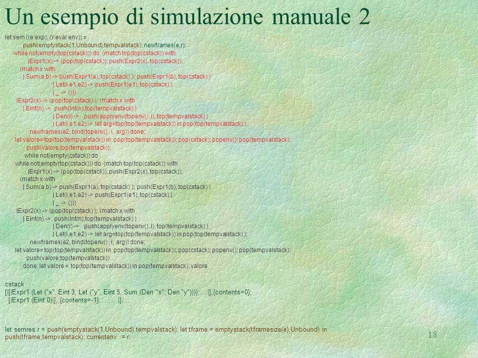 18 Un esempio di simulazione manuale 2 let sem ((e:exp), (r:eval env)) = push(emptystack(1,Unbound),tempvalstack); newframes(e,r); while not(empty(top