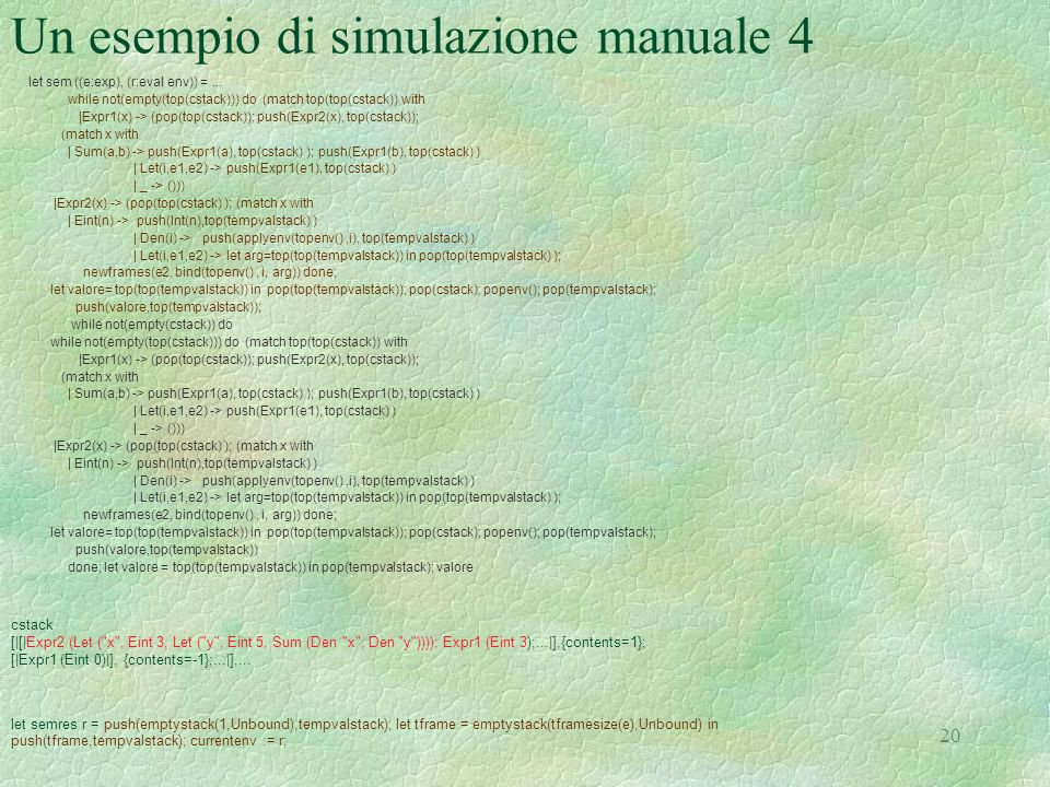 20 Un esempio di simulazione manuale 4 let sem ((e:exp), (r:eval env)) =... while not(empty(top(cstack))) do (match top(top(cstack)) with |Expr1(x) ->