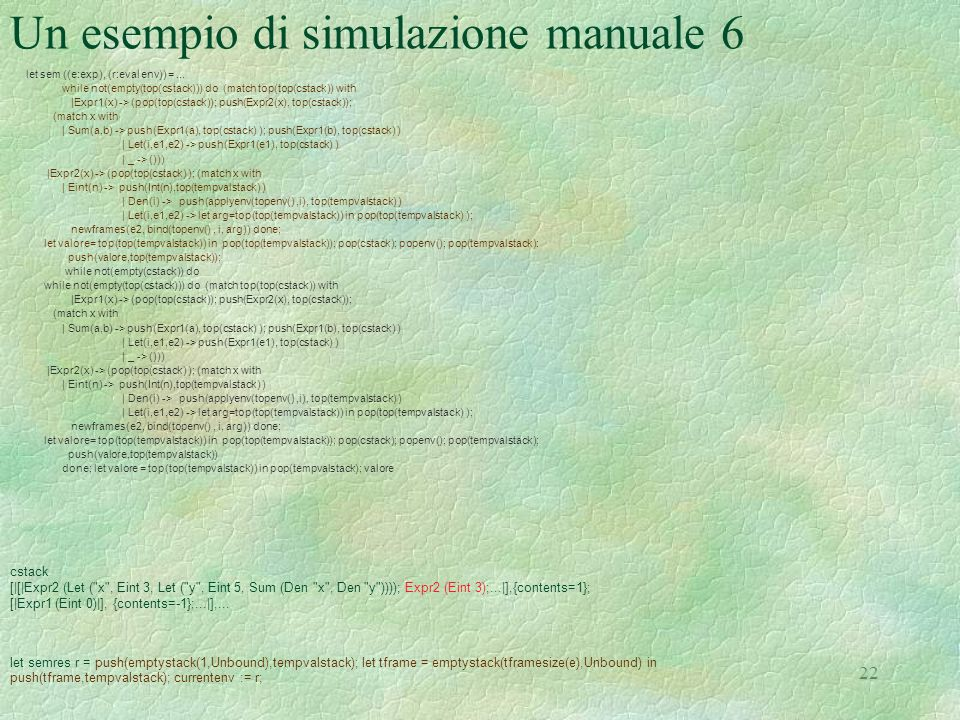 22 Un esempio di simulazione manuale 6 let sem ((e:exp), (r:eval env)) =... while not(empty(top(cstack))) do (match top(top(cstack)) with |Expr1(x) ->