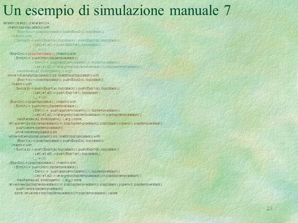 23 Un esempio di simulazione manuale 7 let sem ((e:exp), (r:eval env)) =... (match top(top(cstack)) with |Expr1(x) -> (pop(top(cstack)); push(Expr2(x)