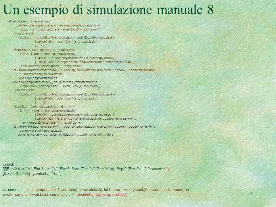 24 Un esempio di simulazione manuale 8 let sem ((e:exp), (r:eval env)) =... while not(empty(top(cstack))) do (match top(top(cstack)) with |Expr1(x) ->