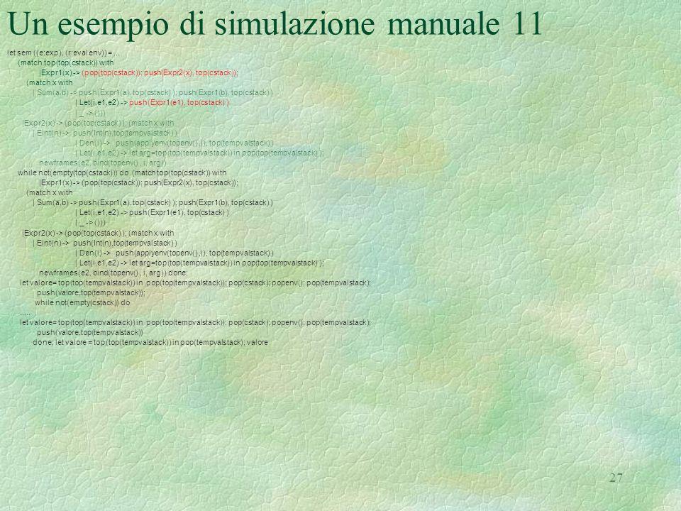 27 Un esempio di simulazione manuale 11 let sem ((e:exp), (r:eval env)) =... (match top(top(cstack)) with |Expr1(x) -> (pop(top(cstack)); push(Expr2(x