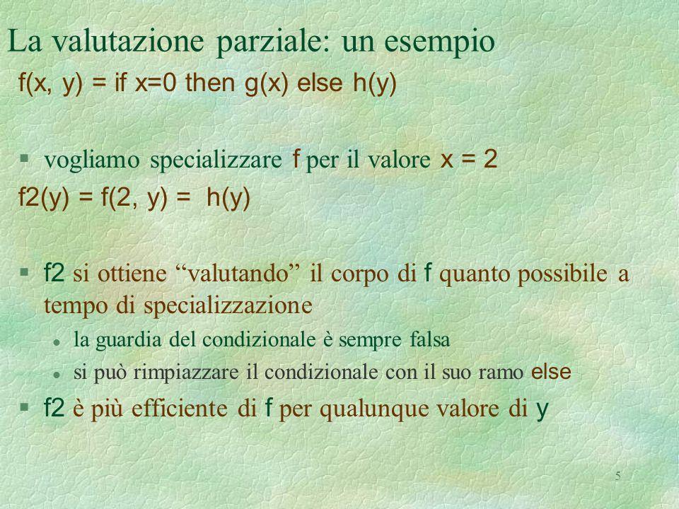 5 La valutazione parziale: un esempio f(x, y) = if x=0 then g(x) else h(y)  vogliamo specializzare f per il valore x = 2 f2(y) = f(2, y) = h(y)  f2