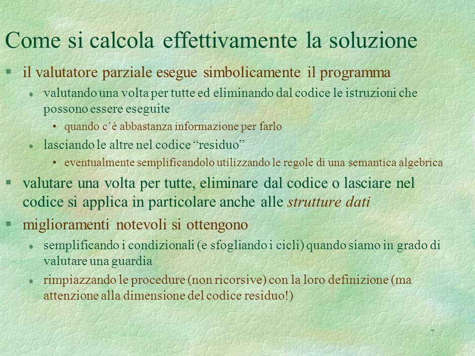 7 Come si calcola effettivamente la soluzione §il valutatore parziale esegue simbolicamente il programma l valutando una volta per tutte ed eliminando