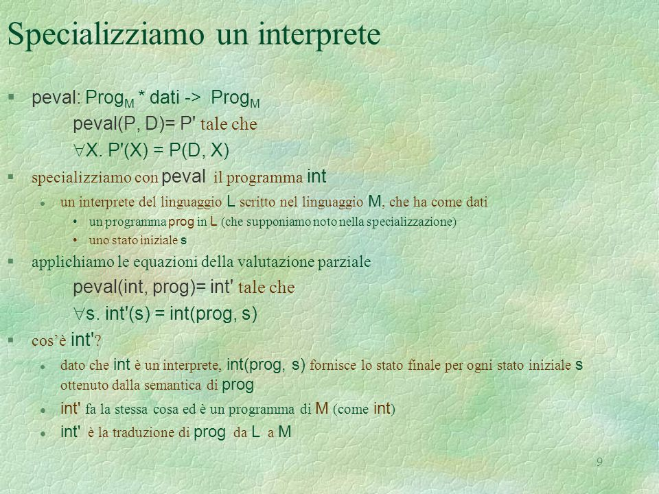9 Specializziamo un interprete  peval: Prog M * dati -> Prog M peval(P, D)= P' tale che  X. P'(X) = P(D, X)  specializziamo con peval il programma