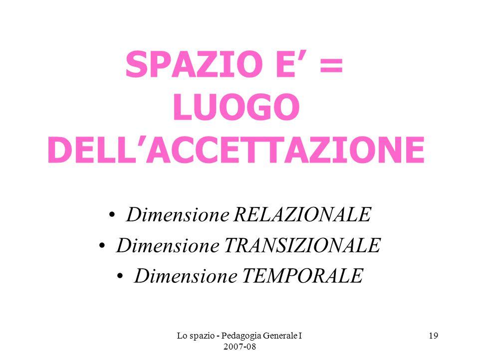 Lo spazio - Pedagogia Generale I 2007-08 19 SPAZIO E' = LUOGO DELL'ACCETTAZIONE Dimensione RELAZIONALE Dimensione TRANSIZIONALE Dimensione TEMPORALE