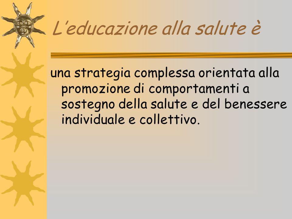 L'educazione alla salute è una strategia complessa orientata alla promozione di comportamenti a sostegno della salute e del benessere individuale e co