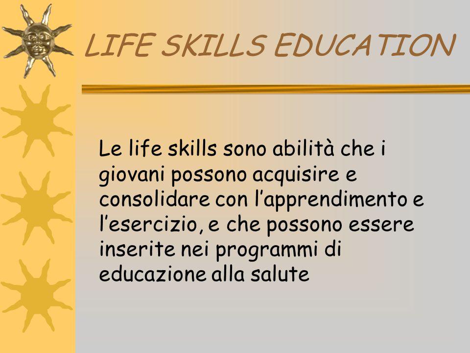 LIFE SKILLS EDUCATION Le life skills sono abilità che i giovani possono acquisire e consolidare con l'apprendimento e l'esercizio, e che possono esser