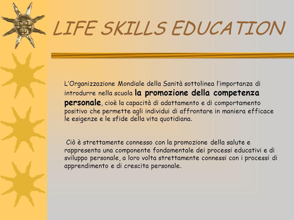 LIFE SKILLS EDUCATION L'Organizzazione Mondiale della Sanità sottolinea l'importanza di introdurre nella scuola la promozione della competenza persona