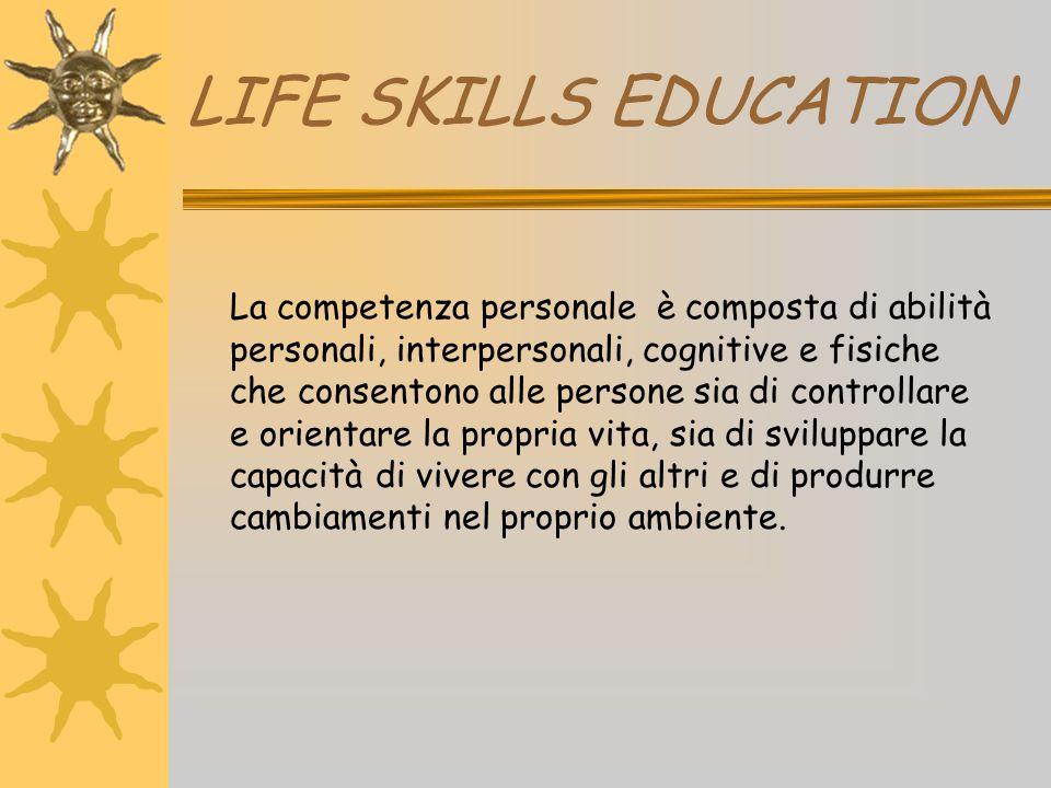 LIFE SKILLS EDUCATION La competenza personale è composta di abilità personali, interpersonali, cognitive e fisiche che consentono alle persone sia di
