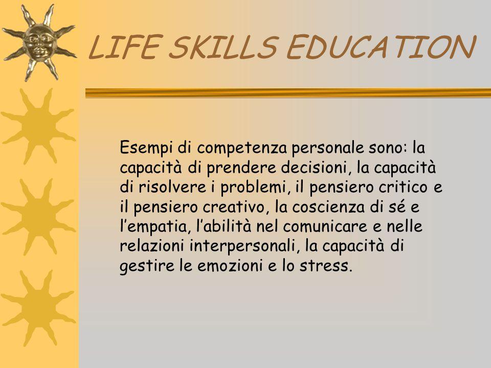 LIFE SKILLS EDUCATION Esempi di competenza personale sono: la capacità di prendere decisioni, la capacità di risolvere i problemi, il pensiero critico