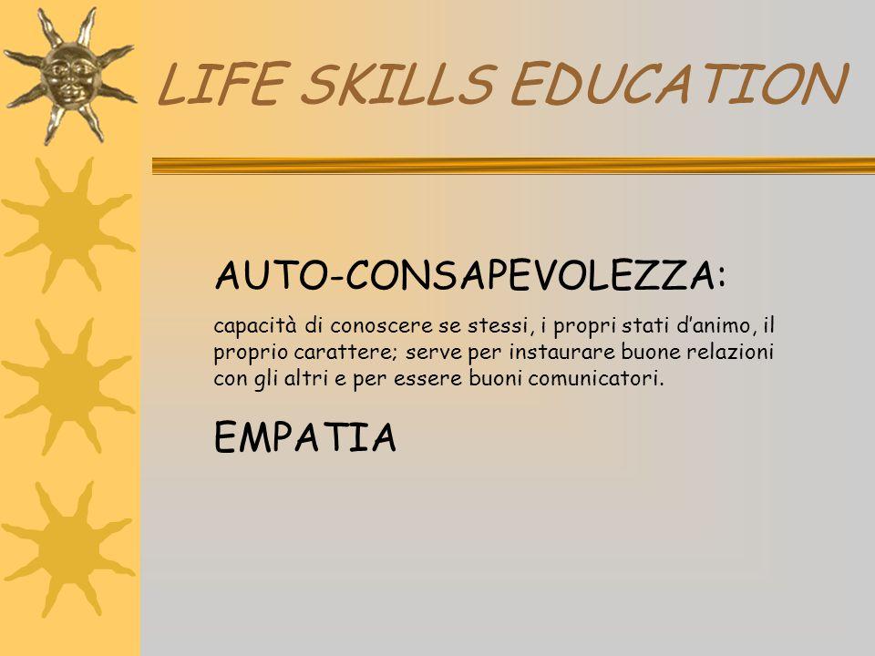 LIFE SKILLS EDUCATION AUTO-CONSAPEVOLEZZA: capacità di conoscere se stessi, i propri stati d'animo, il proprio carattere; serve per instaurare buone r