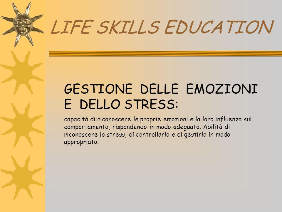 LIFE SKILLS EDUCATION GESTIONE DELLE EMOZIONI E DELLO STRESS: capacità di riconoscere le proprie emozioni e la loro influenza sul comportamento, rispo