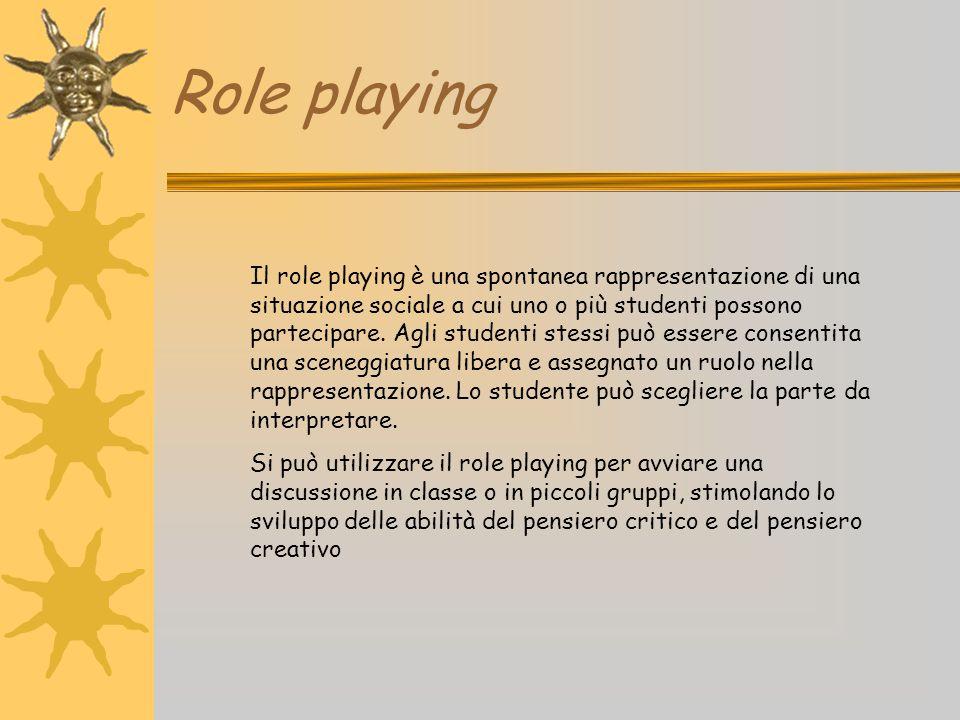 Role playing Il role playing è una spontanea rappresentazione di una situazione sociale a cui uno o più studenti possono partecipare. Agli studenti st