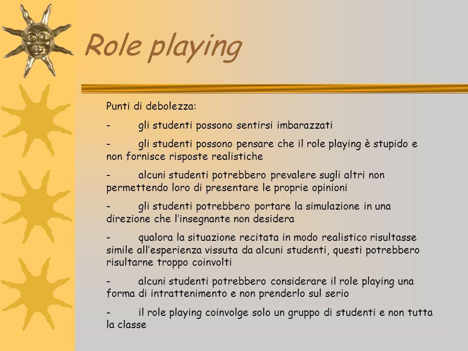 Role playing Punti di debolezza: - gli studenti possono sentirsi imbarazzati - gli studenti possono pensare che il role playing è stupido e non fornis