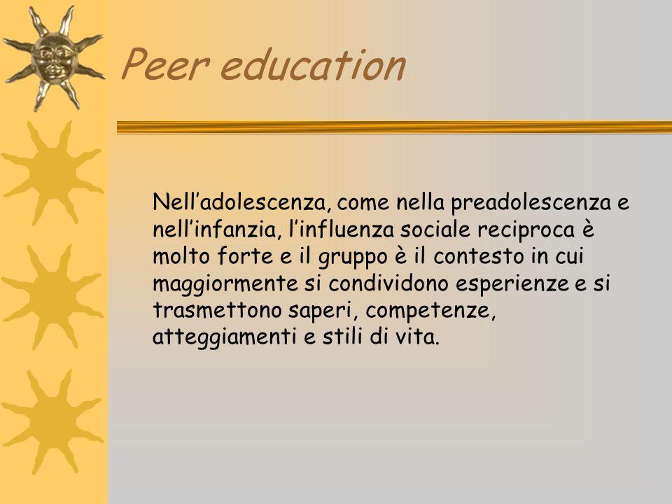 Peer education Nell'adolescenza, come nella preadolescenza e nell'infanzia, l'influenza sociale reciproca è molto forte e il gruppo è il contesto in c