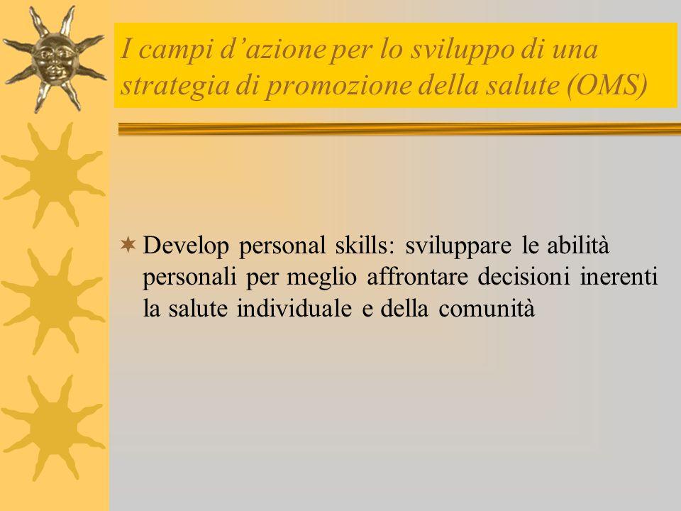 I campi d'azione per lo sviluppo di una strategia di promozione della salute (OMS)  Develop personal skills: sviluppare le abilità personali per megl
