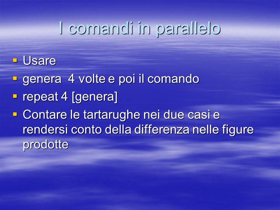 I comandi in parallelo  Usare  genera 4 volte e poi il comando  repeat 4 [genera]  Contare le tartarughe nei due casi e rendersi conto della differenza nelle figure prodotte