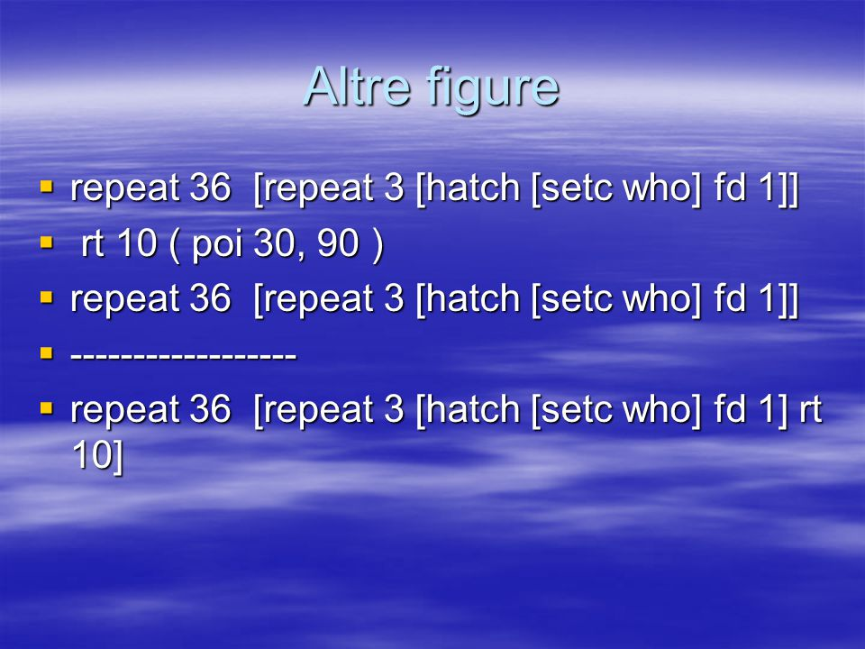 Altre figure  repeat 36 [repeat 3 [hatch [setc who] fd 1]]  rt 10 ( poi 30, 90 )  repeat 36 [repeat 3 [hatch [setc who] fd 1]]  ------------------