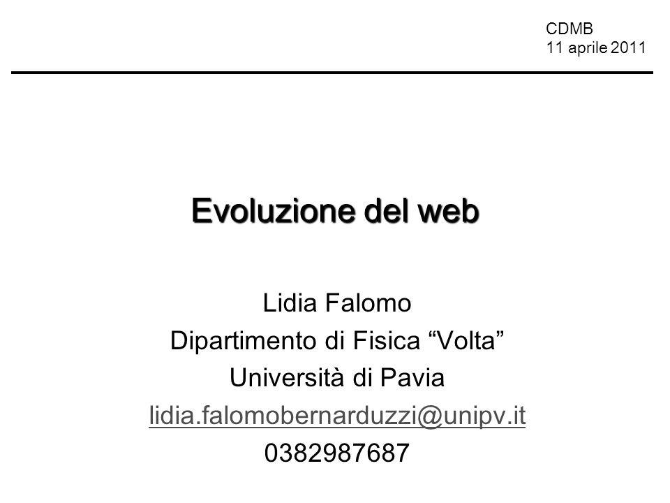 CDMB 11 aprile 2011 Evoluzione del web Lidia Falomo Dipartimento di Fisica Volta Università di Pavia lidia.falomobernarduzzi@unipv.it 0382987687