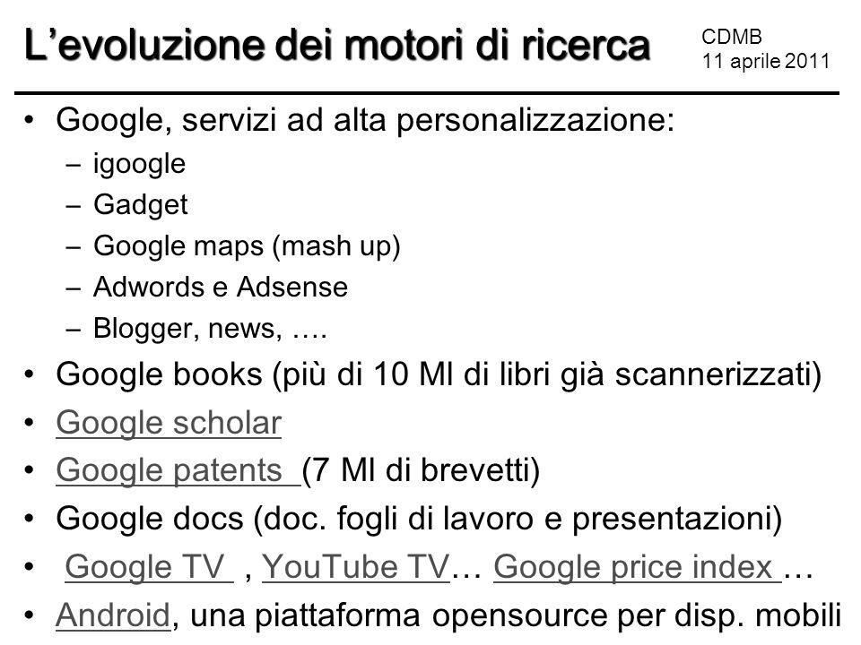 CDMB 11 aprile 2011 L'evoluzione dei motori di ricerca Google, servizi ad alta personalizzazione: –igoogle –Gadget –Google maps (mash up) –Adwords e Adsense –Blogger, news, ….