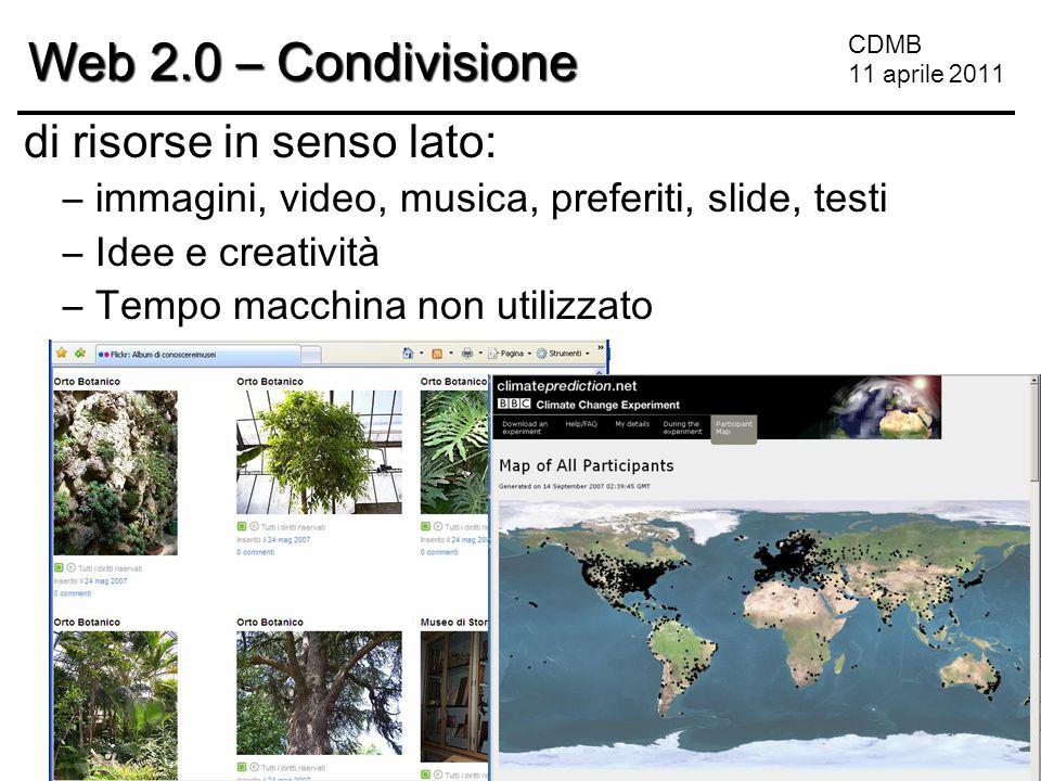 CDMB 11 aprile 2011 Web 2.0 – Condivisione di risorse in senso lato: –immagini, video, musica, preferiti, slide, testi –Idee e creatività –Tempo macchina non utilizzato
